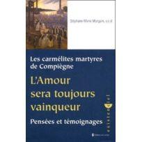 Carmel - les carmélites martyres de Compiègne ; l'amour sera toujours vainqueur ; pensées et témoignages