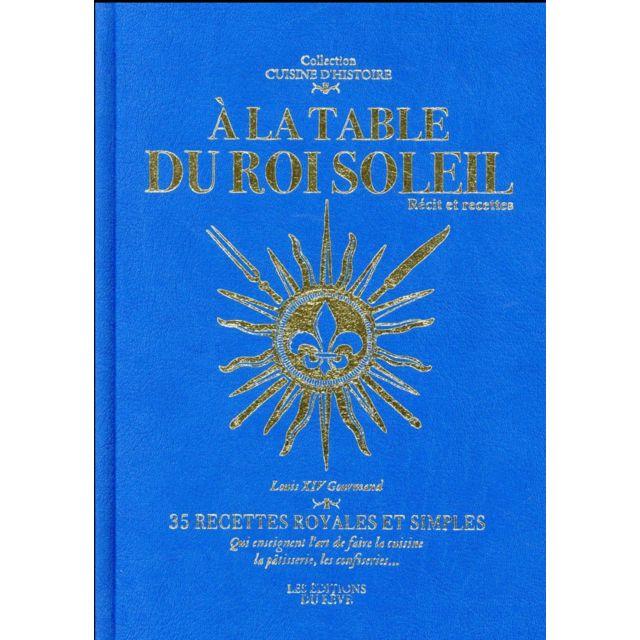 Editions Du Reve À la table du Roi Soleil Sous le règne de Louis Xiv, en plus des arts, de l'architecture, des jardins, de la musique, s'est développée la grande cuisine française.C'est à cette naissance de la gastronomie et surtout à la découverte de l'i